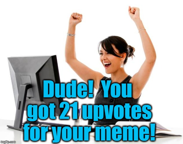 wow! | Dude!  You got 21 upvotes for your meme! | image tagged in wow | made w/ Imgflip meme maker