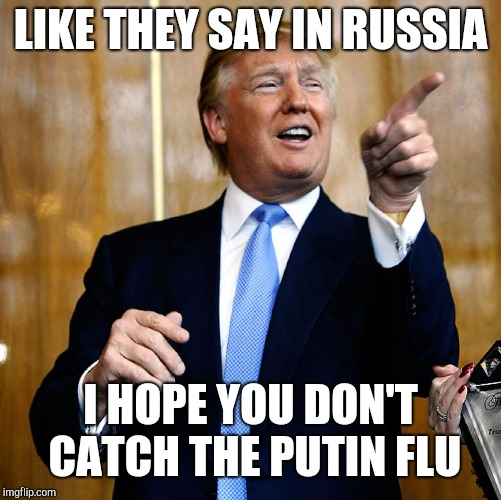 Donal Trump Birthday | LIKE THEY SAY IN RUSSIA I HOPE YOU DON'T CATCH THE PUTIN FLU | image tagged in donal trump birthday | made w/ Imgflip meme maker