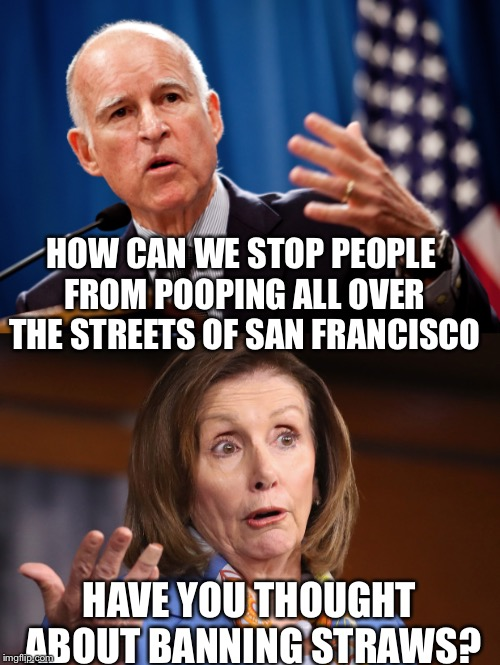 Liberal Logic | HOW CAN WE STOP PEOPLE FROM POOPING ALL OVER THE STREETS OF SAN FRANCISCO HAVE YOU THOUGHT ABOUT BANNING STRAWS? | image tagged in funny memes,liberal logic,nancy pelosi,california | made w/ Imgflip meme maker
