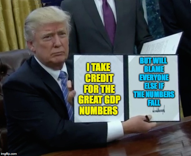 Trump Bill Signing Meme | I TAKE CREDIT FOR THE GREAT GDP NUMBERS BUT WILL BLAME EVERYONE ELSE IF THE NUMBERS FALL | image tagged in memes,trump bill signing | made w/ Imgflip meme maker