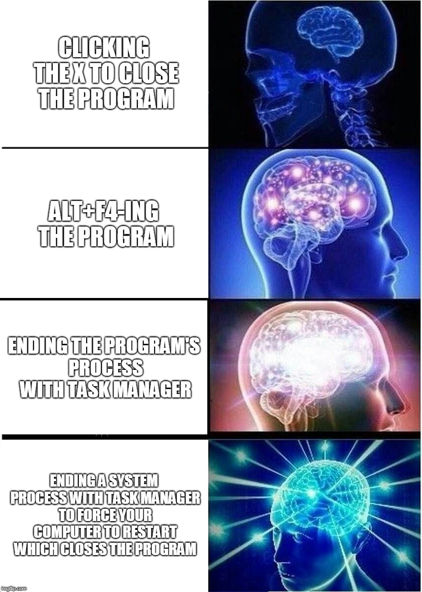 Expanding Brain Meme | CLICKING THE X TO CLOSE THE PROGRAM ALT+F4-ING THE PROGRAM ENDING THE PROGRAM'S PROCESS WITH TASK MANAGER ENDING A SYSTEM PROCESS WITH TASK  | image tagged in memes,expanding brain | made w/ Imgflip meme maker