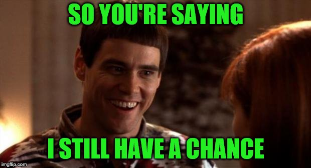 So you're saying there's a chance | SO YOU'RE SAYING I STILL HAVE A CHANCE | image tagged in so you're saying there's a chance | made w/ Imgflip meme maker