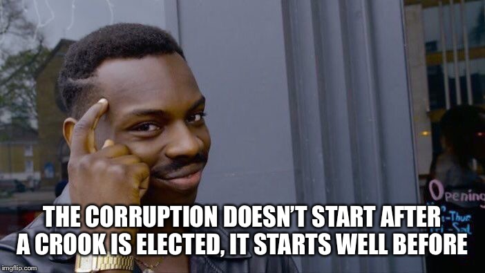 Roll Safe Think About It Meme | THE CORRUPTION DOESN'T START AFTER A CROOK IS ELECTED, IT STARTS WELL BEFORE | image tagged in memes,roll safe think about it | made w/ Imgflip meme maker