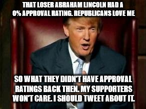 Donald Trump | THAT LOSER ABRAHAM LINCOLN HAD A 0% APPROVAL RATING. REPUBLICANS LOVE ME SO WHAT THEY DIDN'T HAVE APPROVAL RATINGS BACK THEN. MY SUPPORTERS  | image tagged in donald trump | made w/ Imgflip meme maker