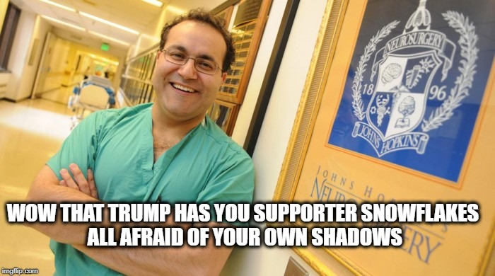 Dr. Alfredo Quinones-Hinojosa | WOW THAT TRUMP HAS YOU SUPPORTER SNOWFLAKES ALL AFRAID OF YOUR OWN SHADOWS | image tagged in dr alfredo quinones-hinojosa | made w/ Imgflip meme maker