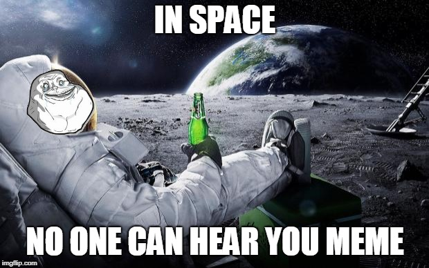 Sometimes you just need a little bit of space. <<< Forever Alone Weekend, Jul 27-29, a socrates event. >>> | IN SPACE NO ONE CAN HEAR YOU MEME | image tagged in chillin' astronaut,memes,meme comments,forever alone weekend,forever alone,aliens | made w/ Imgflip meme maker