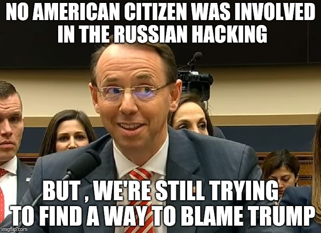 Rod Rosenstein | NO AMERICAN CITIZEN WAS INVOLVED IN THE RUSSIAN HACKING BUT , WE'RE STILL TRYING TO FIND A WAY TO BLAME TRUMP | image tagged in rod rosenstein | made w/ Imgflip meme maker
