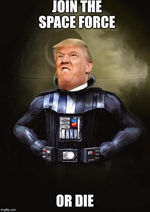 Join the Epir- I mean space force | JOIN THE SPACE FORCE OR DIE | image tagged in star wars,space force,donald trump | made w/ Imgflip meme maker