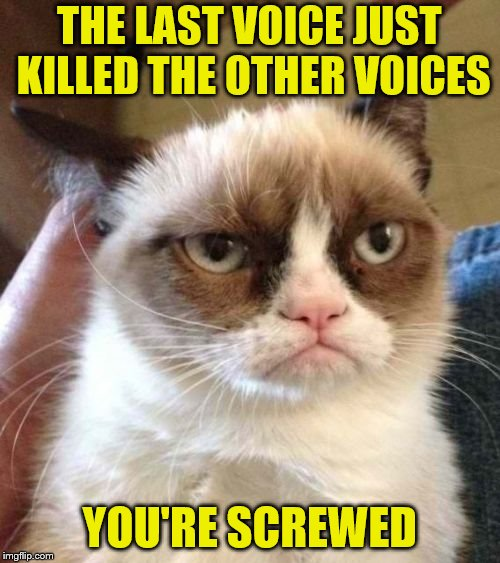 Grumpy Cat Reverse Meme | THE LAST VOICE JUST KILLED THE OTHER VOICES YOU'RE SCREWED | image tagged in memes,grumpy cat reverse,grumpy cat | made w/ Imgflip meme maker