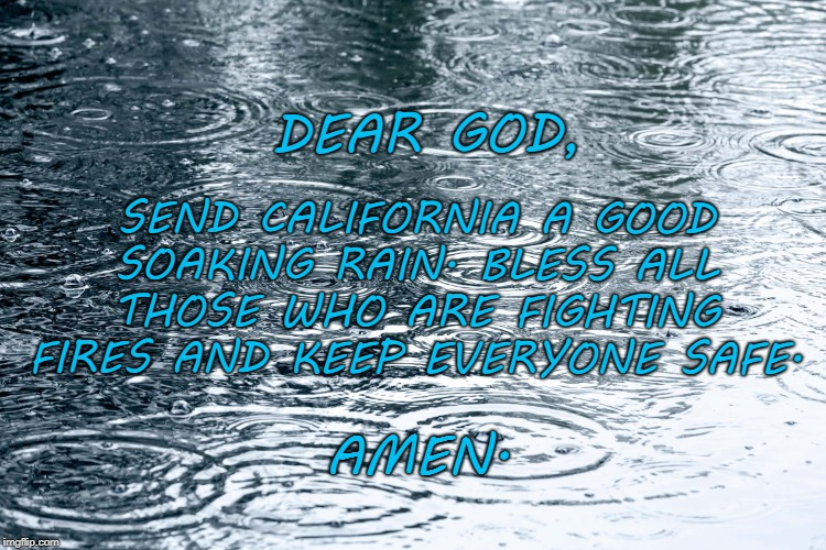 California | SEND CALIFORNIA A GOOD SOAKING RAIN. BLESS ALL THOSE WHO ARE FIGHTING FIRES AND KEEP EVERYONE SAFE. DEAR GOD, AMEN. | image tagged in prayer | made w/ Imgflip meme maker