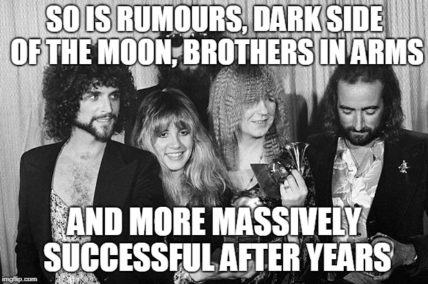 Fleetwood Mac | SO IS RUMOURS, DARK SIDE OF THE MOON, BROTHERS IN ARMS AND MORE MASSIVELY SUCCESSFUL AFTER YEARS | image tagged in fleetwood mac | made w/ Imgflip meme maker