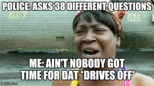 Aint Nobody Got Time For That Meme | POLICE: ASKS 38 DIFFERENT QUESTIONS ME: AIN'T NOBODY GOT TIME FOR DAT *DRIVES OFF* | image tagged in memes,aint nobody got time for that | made w/ Imgflip meme maker
