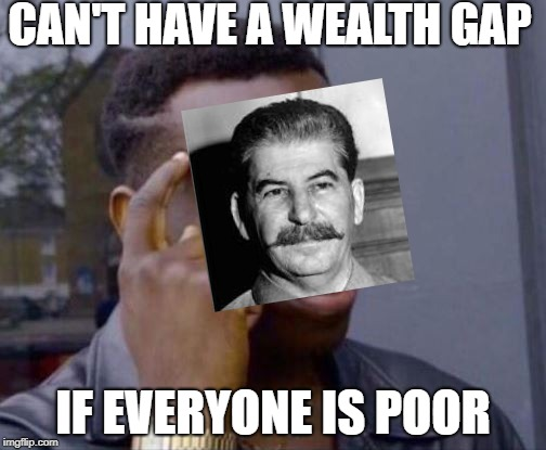 Roll Safe |  CAN'T HAVE A WEALTH GAP; IF EVERYONE IS POOR | image tagged in roll safe | made w/ Imgflip meme maker