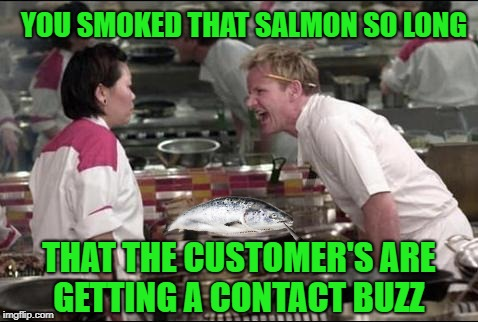 Smoked Salmon | YOU SMOKED THAT SALMON SO LONG THAT THE CUSTOMER'S ARE GETTING A CONTACT BUZZ | image tagged in memes,angry chef gordon ramsay,weed,smoke,pot | made w/ Imgflip meme maker