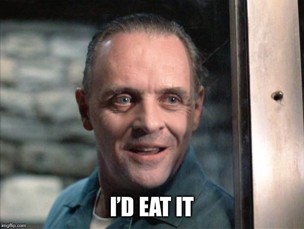 Hannibal Lecter | I'D EAT IT | image tagged in hannibal lecter | made w/ Imgflip meme maker