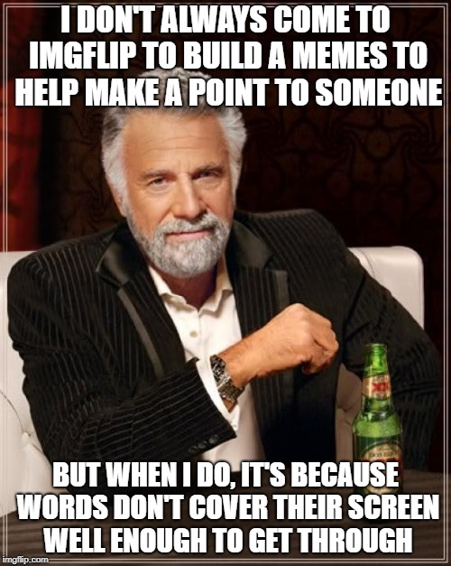 some people | I DON'T ALWAYS COME TO IMGFLIP TO BUILD A MEMES TO HELP MAKE A POINT TO SOMEONE BUT WHEN I DO, IT'S BECAUSE WORDS DON'T COVER THEIR SCREEN W | image tagged in memes,the most interesting man in the world | made w/ Imgflip meme maker