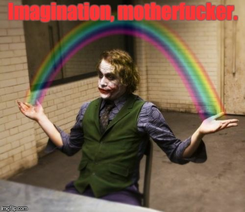 lol | Imagination, motherf**ker. | image tagged in memes,joker rainbow hands,rainbow,imagination,funny | made w/ Imgflip meme maker