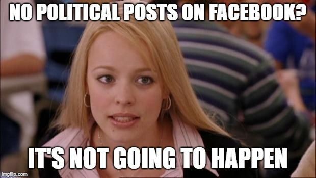 Its Not Going To Happen Meme | NO POLITICAL POSTS ON FACEBOOK? IT'S NOT GOING TO HAPPEN | image tagged in memes,its not going to happen | made w/ Imgflip meme maker