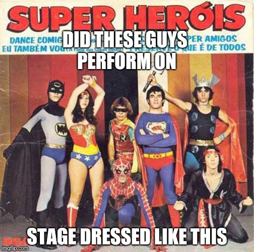 Bad Album art , Google it , you won't believe it |  DID THESE GUYS PERFORM ON; STAGE DRESSED LIKE THIS | image tagged in bad album art week,believe,horrible | made w/ Imgflip meme maker