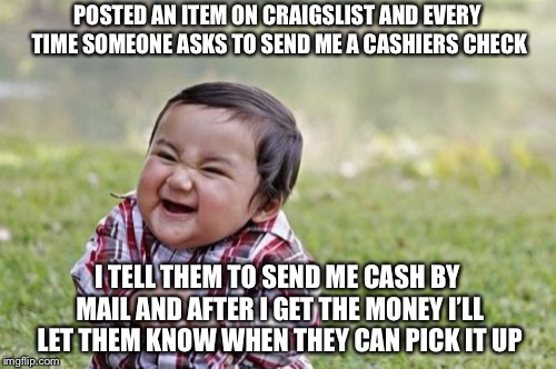 Evil Toddler Meme | POSTED AN ITEM ON CRAIGSLIST AND EVERY TIME SOMEONE ASKS TO SEND ME A CASHIERS CHECK I TELL THEM TO SEND ME CASH BY MAIL AND AFTER I GET THE | image tagged in memes,evil toddler | made w/ Imgflip meme maker
