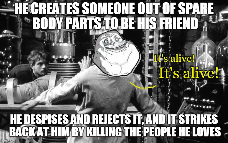 Forever Alone Weekend: comment from a Swiggys-back meme, who sadly seems to no longer be with us - https://imgflip.com/i/2dwe79  | HE CREATES SOMEONE OUT OF SPARE BODY PARTS TO BE HIS FRIEND HE DESPISES AND REJECTS IT, AND IT STRIKES BACK AT HIM BY KILLING THE PEOPLE HE  | image tagged in memes,frankenstein,bad photoshop sunday,forever alone,forever alone weekend,plot twist | made w/ Imgflip meme maker