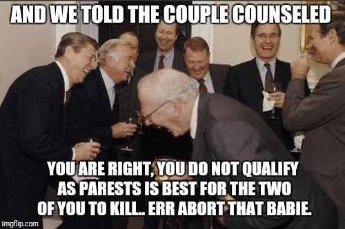 Laughing Men In Suits Meme | AND WE TOLD THE COUPLE COUNSELED YOU ARE RIGHT, YOU DO NOT QUALIFY AS PARESTS IS BEST FOR THE TWO OF YOU TO KILL.. ERR ABORT THAT BABIE. | image tagged in memes,laughing men in suits | made w/ Imgflip meme maker