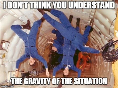 I DON'T THINK YOU UNDERSTAND THE GRAVITY OF THE SITUATION | made w/ Imgflip meme maker
