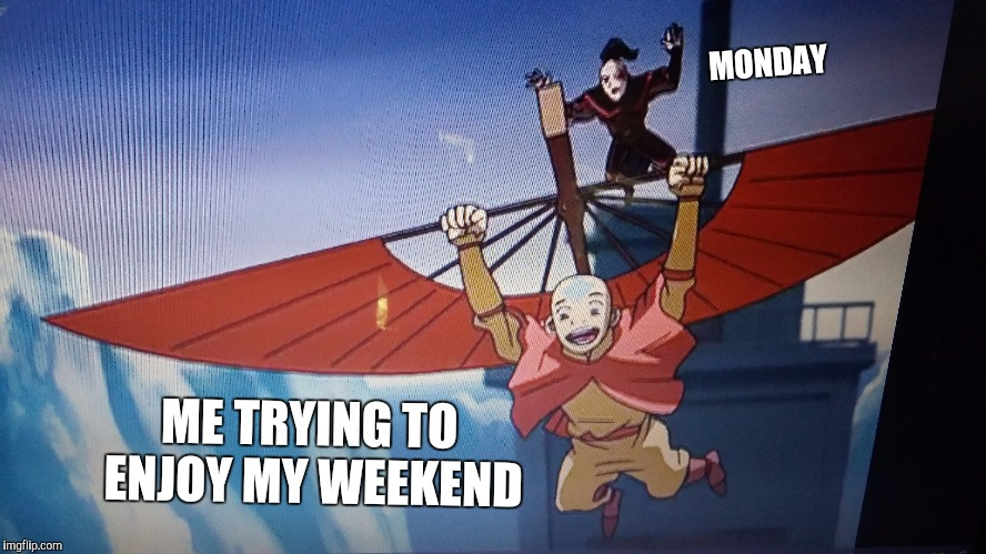 MONDAY ME TRYING TO ENJOY MY WEEKEND | image tagged in avatar the last airbender,TheLastAirbender | made w/ Imgflip meme maker