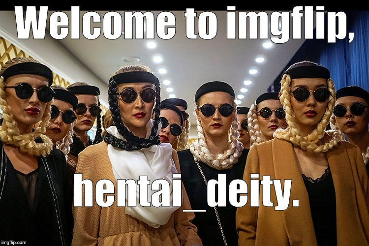 Yes, we're different | Welcome to imgflip, hentai_deity. | image tagged in yes we're different | made w/ Imgflip meme maker