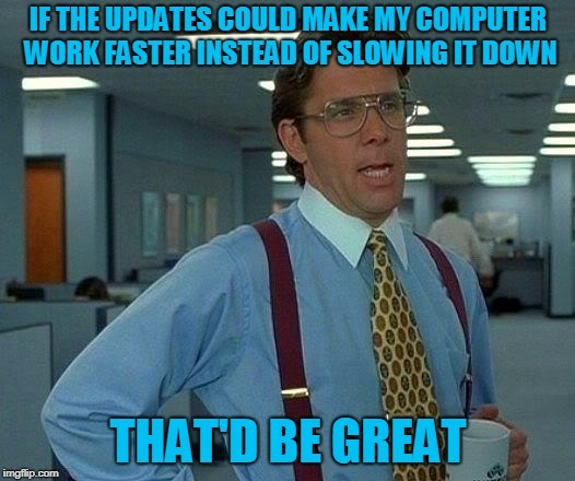 That Would Be Great Meme | IF THE UPDATES COULD MAKE MY COMPUTER WORK FASTER INSTEAD OF SLOWING IT DOWN THAT'D BE GREAT | image tagged in memes,that would be great | made w/ Imgflip meme maker