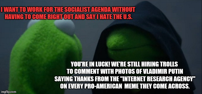 Evil Kermit Meme | I WANT TO WORK FOR THE SOCIALIST AGENDA WITHOUT HAVING TO COME RIGHT OUT AND SAY I HATE THE U.S. YOU'RE IN LUCK! WE'RE STILL HIRING TROLLS T | image tagged in memes,evil kermit | made w/ Imgflip meme maker