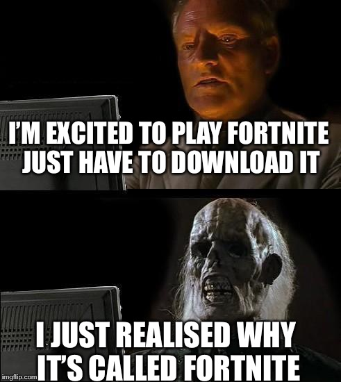 This is a very relatable meme  | I'M EXCITED TO PLAY FORTNITE JUST HAVE TO DOWNLOAD IT I JUST REALISED WHY IT'S CALLED FORTNITE | image tagged in memes,ill just wait here,fortnite | made w/ Imgflip meme maker