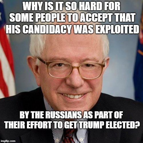 WHY IS IT SO HARD FOR SOME PEOPLE TO ACCEPT THAT HIS CANDIDACY WAS EXPLOITED BY THE RUSSIANS AS PART OF THEIR EFFORT TO GET TRUMP ELECTED? | image tagged in bernie sanders | made w/ Imgflip meme maker
