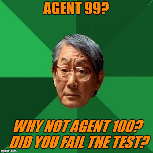 High Expectations Asian Father Meme | AGENT 99? WHY NOT AGENT 100? DID YOU FAIL THE TEST? | image tagged in memes,high expectations asian father | made w/ Imgflip meme maker