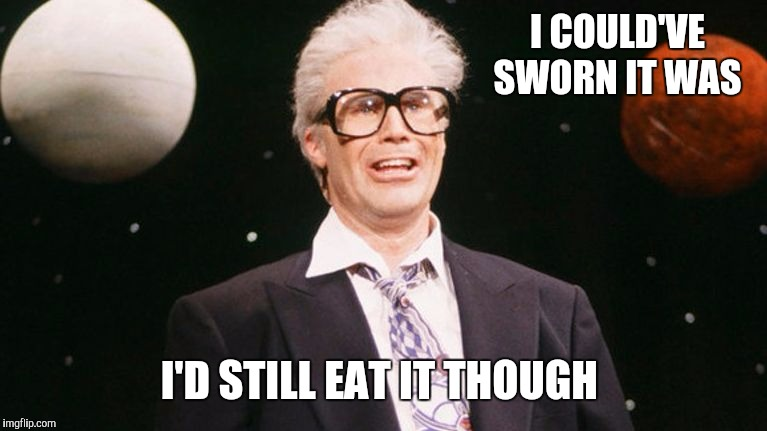 Harry Carrey | I COULD'VE SWORN IT WAS I'D STILL EAT IT THOUGH | image tagged in harry carrey | made w/ Imgflip meme maker
