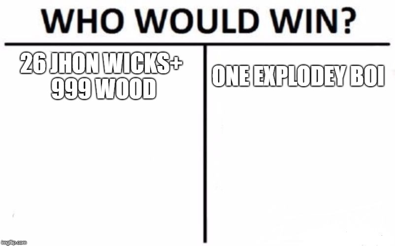 Who Would Win? Meme | 26 JHON WICKS+ 999 WOOD ONE EXPLODEY BOI | image tagged in memes,who would win | made w/ Imgflip meme maker