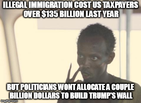 I'm The Captain Now Meme | ILLEGAL IMMIGRATION COST US TAXPAYERS OVER $135 BILLION LAST YEAR BUT POLITICIANS WONT ALLOCATE A COUPLE BILLION DOLLARS TO BUILD TRUMP'S WA | image tagged in memes,i'm the captain now,donald trump,maga,build that wall | made w/ Imgflip meme maker