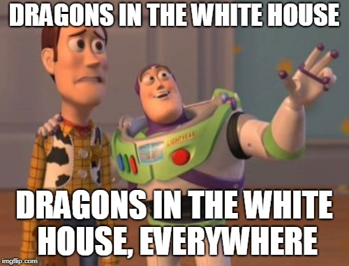 X, X Everywhere Meme | DRAGONS IN THE WHITE HOUSE DRAGONS IN THE WHITE HOUSE, EVERYWHERE | image tagged in memes,x,x everywhere,x x everywhere | made w/ Imgflip meme maker