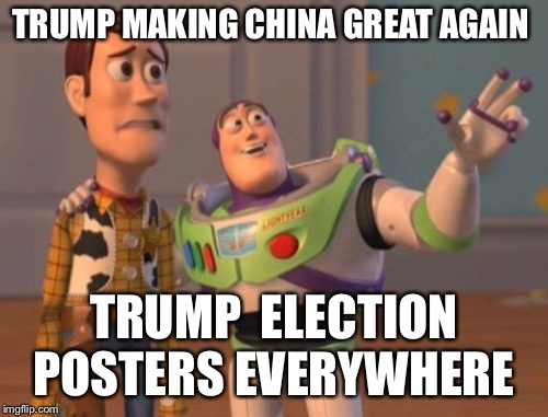 X, X Everywhere Meme | TRUMP MAKING CHINA GREAT AGAIN TRUMP  ELECTION POSTERS EVERYWHERE | image tagged in memes,x,x everywhere,x x everywhere | made w/ Imgflip meme maker