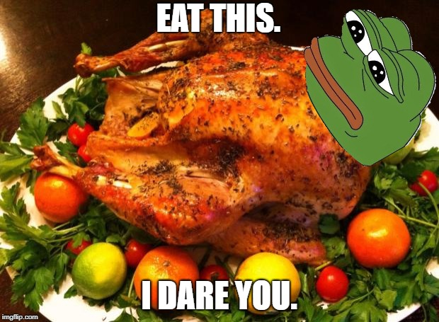 Roasted turkey | EAT THIS. I DARE YOU. | image tagged in roasted turkey,pepe the frog | made w/ Imgflip meme maker
