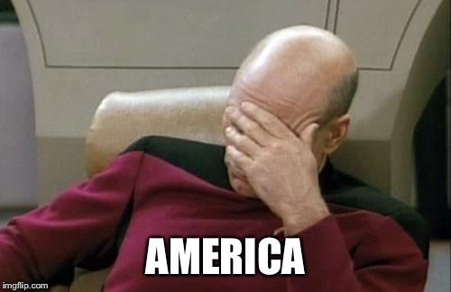 Captain Picard Facepalm | AMERICA | image tagged in memes,captain picard facepalm | made w/ Imgflip meme maker