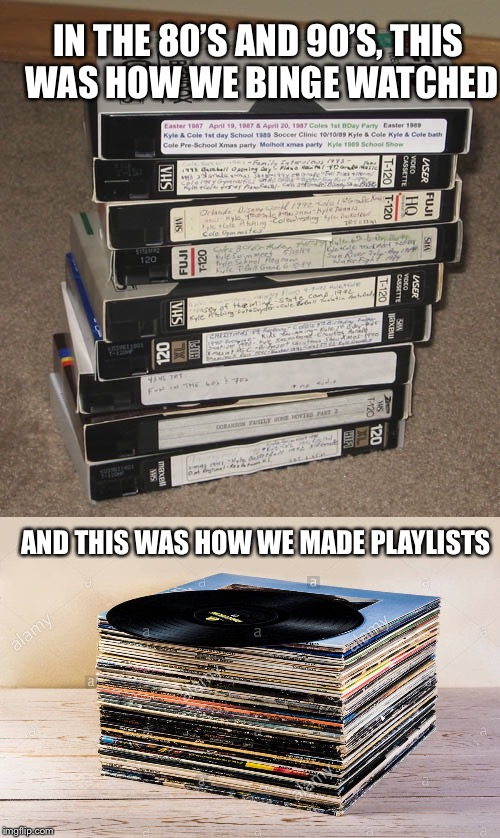 IN THE 80'S AND 90'S, THIS WAS HOW WE BINGE WATCHED AND THIS WAS HOW WE MADE PLAYLISTS | image tagged in back in my day,memes,funny,funny memes,funny meme,old school | made w/ Imgflip meme maker
