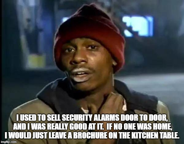 Y'all Got Any More Of That | I USED TO SELL SECURITY ALARMS DOOR TO DOOR, AND I WAS REALLY GOOD AT IT.  IF NO ONE WAS HOME, I WOULD JUST LEAVE A BROCHURE ON THE KITCHEN  | image tagged in memes,y'all got any more of that | made w/ Imgflip meme maker