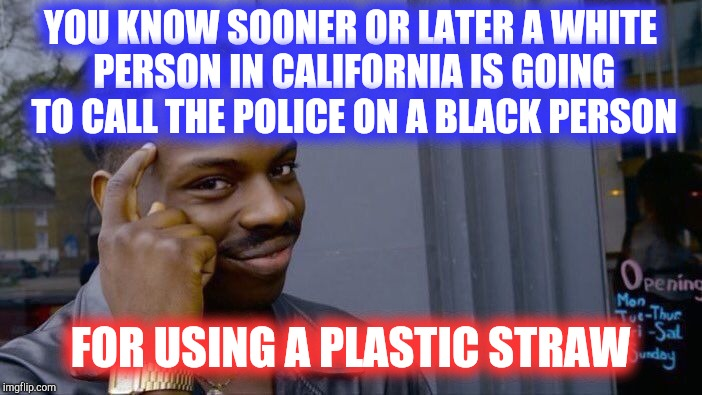 A regular feller forecasts the future! | YOU KNOW SOONER OR LATER A WHITE PERSON IN CALIFORNIA IS GOING TO CALL THE POLICE ON A BLACK PERSON FOR USING A PLASTIC STRAW | image tagged in memes,roll safe think about it,california,straws,white privilege,successful black man | made w/ Imgflip meme maker