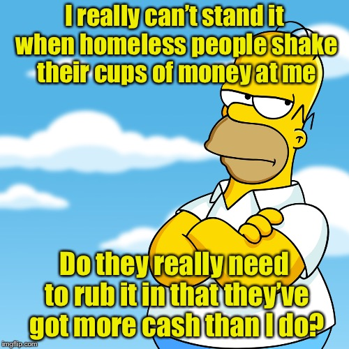 Homerless  | I really can't stand it when homeless people shake their cups of money at me Do they really need to rub it in that they've got more cash tha | image tagged in homer simpson arms crossed annoyed,memes,homer simpson,homeless | made w/ Imgflip meme maker