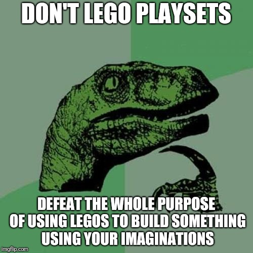 What's The Deal With Legos | DON'T LEGO PLAYSETS DEFEAT THE WHOLE PURPOSE OF USING LEGOS TO BUILD SOMETHING USING YOUR IMAGINATIONS | image tagged in memes,philosoraptor | made w/ Imgflip meme maker