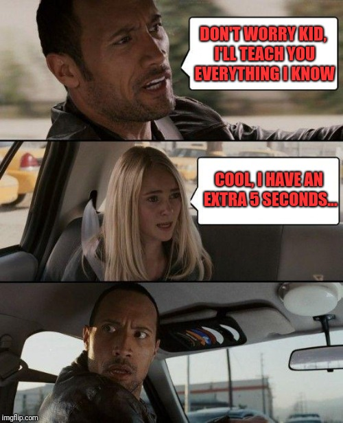The Rock Getting Burned | DON'T WORRY KID, I'LL TEACH YOU EVERYTHING I KNOW COOL, I HAVE AN EXTRA 5 SECONDS... | image tagged in memes,the rock driving | made w/ Imgflip meme maker