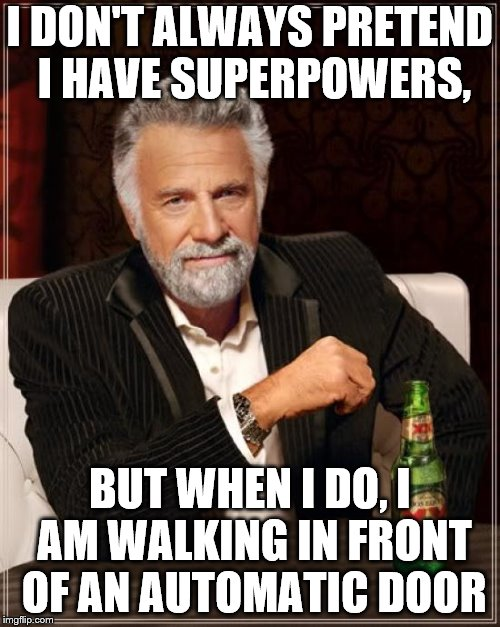 The Most Interesting Man In The World Meme | I DON'T ALWAYS PRETEND I HAVE SUPERPOWERS, BUT WHEN I DO, I AM WALKING IN FRONT OF AN AUTOMATIC DOOR | image tagged in memes,the most interesting man in the world | made w/ Imgflip meme maker