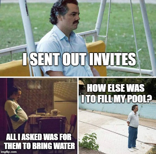 I SENT OUT INVITES ALL I ASKED WAS FOR THEM TO BRING WATER HOW ELSE WAS I TO FILL MY POOL? | image tagged in dramatic pablo | made w/ Imgflip meme maker