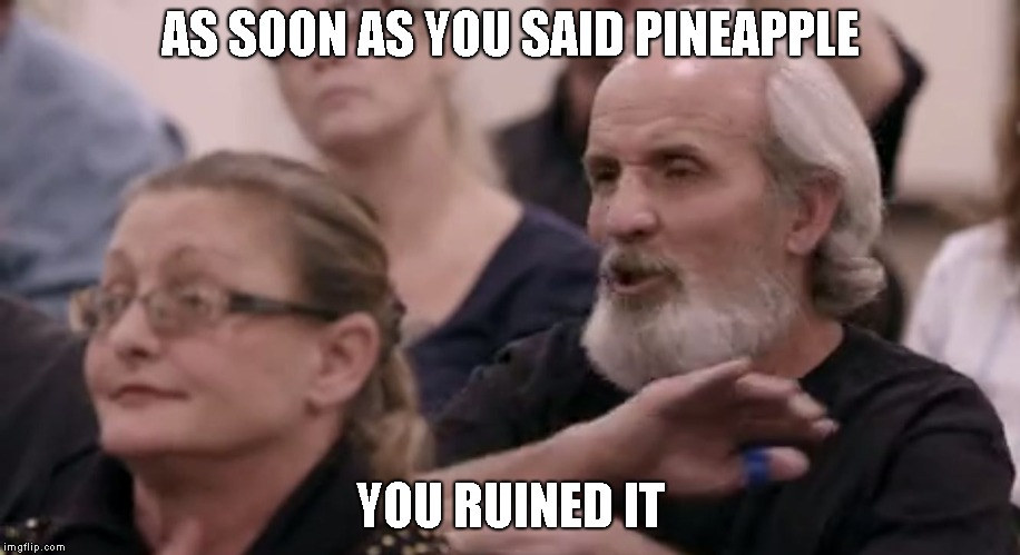 AS SOON AS YOU SAID PINEAPPLE YOU RUINED IT | image tagged in as soon as you said | made w/ Imgflip meme maker
